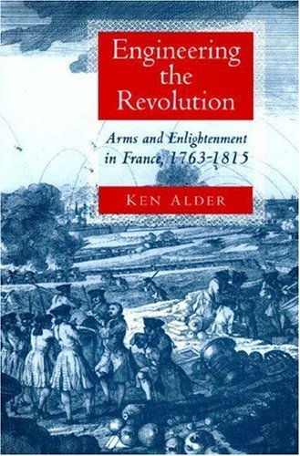 Engineering the Revolution: Arms and Enlightenment in France, 1763-1815 Ken Alder