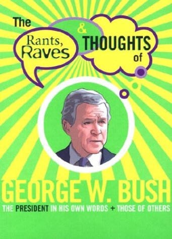 The Rants, Raves & Thoughts of George W. Bush: The President in His Own Words + Those of Others  by  Julian Smith