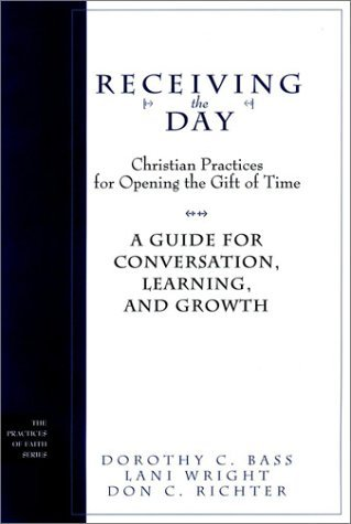 Receiving the Day: Christian Practices for Opening the Gift of Time: A Guide for Conversation, Learning, and Growth  by  Dorothy C. Bass
