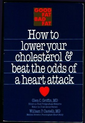 Good Fat, Bad Fat: How to Lower Your Cholesterol & Beat the Odds of a Heart Attack Glen Griffin