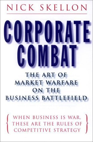 Corporate Combat: The Art of Marketing Warfare on the Business Battlefield When Business Is War, These Are the Rules of Competitive Strategy  by  Nick Skellon