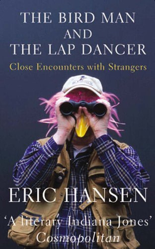 The Bird Man And The Lap Dancer: Close Encounters With Strangers Eric Hansen