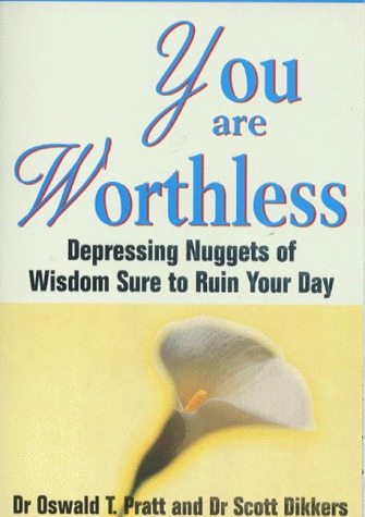 You Are Worthless: Depressing Nuggets of Wisdom Sure to Ruin Your Day Scott Dikkers