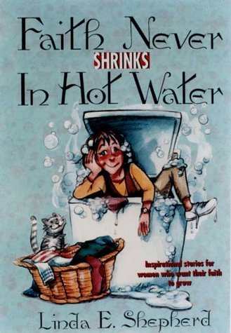 Faith Never Shrinks in Hot Water: Inspirational Stories for Women Who Want Their Faith to Grow Linda Evans Shepherd