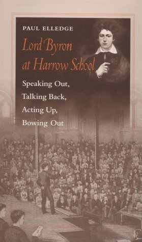 Lord Byron at Harrow School: Speaking Out, Talking Back, Acting Up, Bowing Out  by  Paul Elledge
