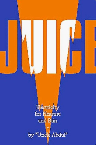 Juice: Electricity for Pleasure and Pain  by  Uncle Abdul