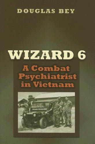 Wizard 6: A Combat Psychiatrist in Vietnam  by  Douglas Bey Jr.