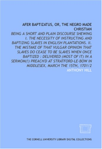 Afer Baptizatus, Or, The Negro Made Christian: Being A Short And Plain Discourse Shewing I. The Necessity Of Instructing And Baptizing Slaves In English ...:  Delivered (Most Of It) In A Sermom(!) Prea Anthony    Hill