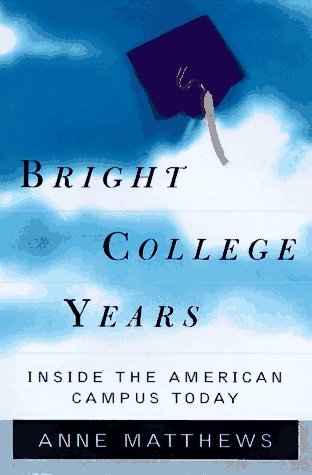 Bright College Years: Inside the American Campus Today Anne Matthews