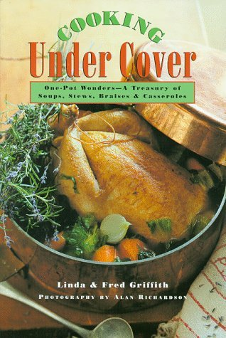 Cooking Under Cover: One Pot Wonders -- A Treasury of Soups, Stews, Braises, and Casseroles  by  Linda Griffith