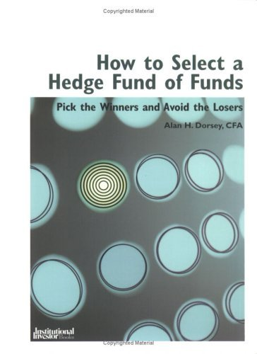 How To Select A Hedge Fund Of Funds: Pick The Winners And Avoid The Losers  by  Alan H. Dorsey