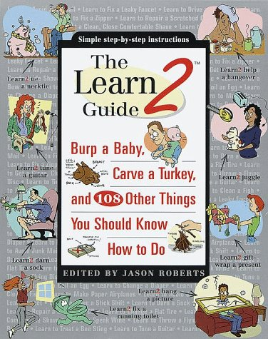 The Learn2 Guide: Burp a Baby, Carve a Turkey, and 108 Other Things You Should Know How to Do Jason Roberts