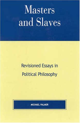 Masters and Slaves: Revisioned Essays in Political Philosophy Michael    Palmer