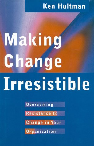 Making Change Irresistible: Overcoming Resistance to Change in Your Organization  by  Ken Hultman