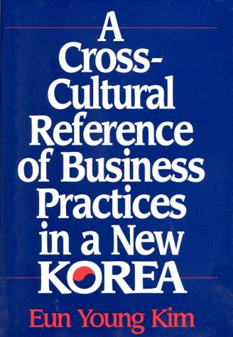 A Cross-Cultural Reference of Business Practices in a New Korea  by  Eun Young Kim