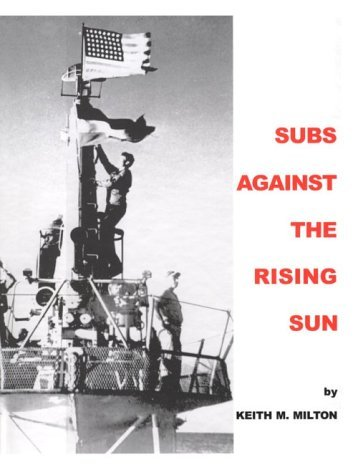 Subs Against the Rising Sun: U.S. Submarines in the Pacific Keith M. Milton