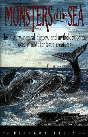 Monsters of the Sea: The History, Natural History, and Mythology of the Oceans Most Fantastic Creatures  by  Richard Ellis
