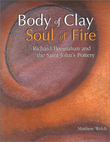 Body of Clay, Soul of Fire: Richard Bresnahan and the Saint Johns Pottery  by  Matthew Welch