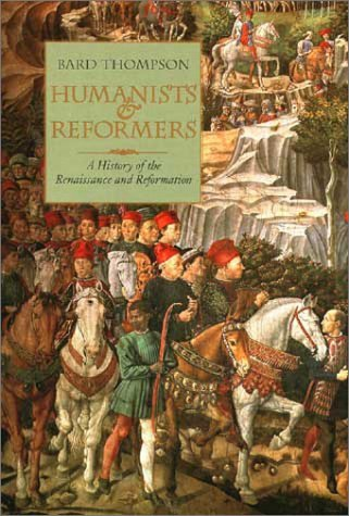 Humanists and Reformers: A History of the Renaissance and Reformation  by  Bard Thompson