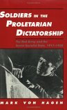 Soldiers in the Proletarian Dictatorship: The Red Army and the Soviet Socialist State, 1917-1930  by  Mark Von Hagen