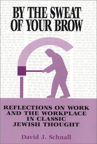 By the Sweat of Your Brow: Reflections on Work and the Workplace in Jewish Thought David J. Schnall