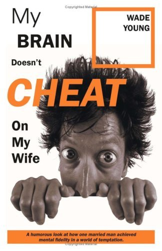 My Brain Doesnt Cheat on My Wife: A Humorous Look At How One Married Man Achieved Mental Fidelity in a World of Temptation Wade Young