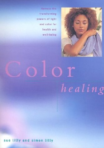 Color Healing: Harness the Transforming Powers of Light and Color for Health and Well-Being  by  Sue Lilly