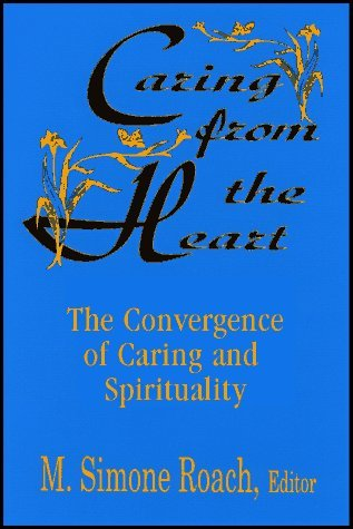 Caring from the Heart: The Convergence of Caring and Spirituality M. Simone Roach