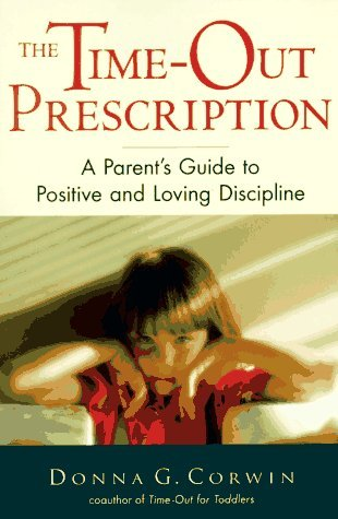 The Time-Out Prescription: A Parents Guide to Positive and Loving Discipline Donna G. Corwin