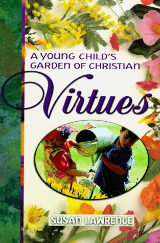 A Young Childs Garden of Christian Virtues: Imaginative Ways to Plant Gods Word in Toddlers Hearts  by  Susan R. Lawrence