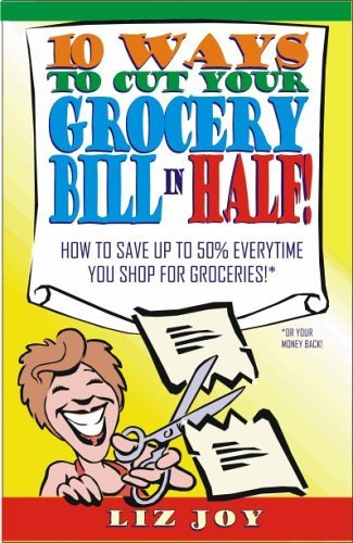 Ten Ways to Cut Your Grocery Bill in Half! How to Save Up to 50% Everytime You Shop for Groceries!  by  Liz Joy