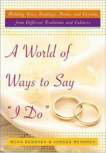 A World of Ways to Say I Do: Wedding Vows, Readings, Poems, and Customs from Different Traditions and Cultures and How to Write Y  by  Noah Benshea