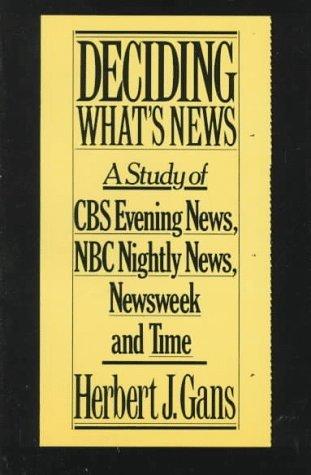 Deciding Whats News: A Study of CBS Evening News, NBC Nightly News, Newsweek and Time Herbert Gans