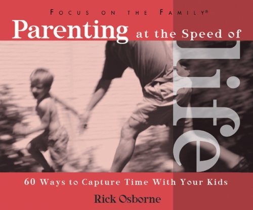 Parenting at the Speed of Life: 60 Ways to Capture Time with Your Kids Rick Osborne