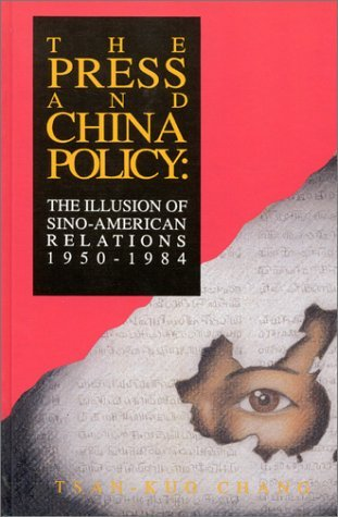 The Press And China Policy: The Illusion Of Sino American Relations, 1950 1984 Tsan-Kuo Chang