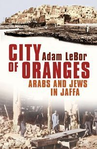 City of Oranges: Arabs and Jews in Jaffa Adam LeBor