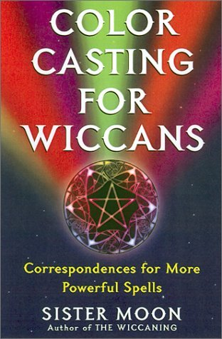 Color Casting For Wiccans: Correspondences for More Powerful Spells  by  Sister Moon