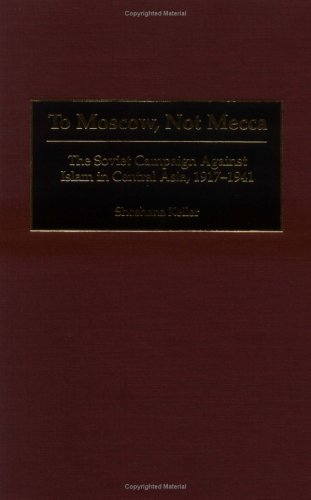 To Moscow, Not Mecca: The Soviet Campaign Against Islam in Central Asia, 1917-1941  by  Shoshana Keller