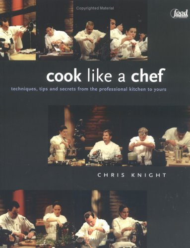 Cook Like a Chef: Techniques, Tips and Secrets from the Professional Kitchen to Yours  by  Chris   Knight