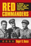 Red Commanders: A Social History of the Soviet Army Officer Corps, 1918-1991  by  Roger R. Reese