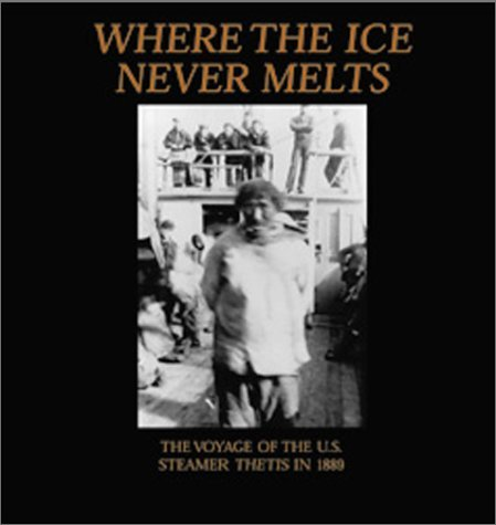 Where the Ice Never Melts: The 1888 and 1889 Voyages of the U.S. Cutter Thetis Graham Wilson