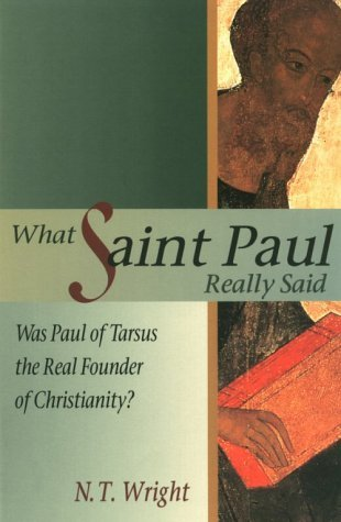 What Saint Paul Really Said: Was Paul of Tarsus the Real Founder of Christianity?  by  N.T. Wright