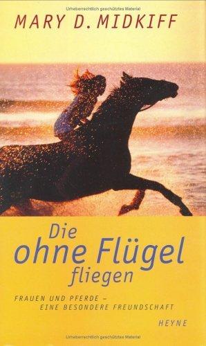Die ohne Flügel fliegen. Frauen und Pferde - eine besondere Freundschaft. Mary D. Midkiff