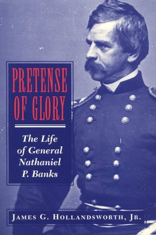 Pretense of Glory: The Life of General Nathaniel P. Banks  by  James G. Hollandsworth Jr.