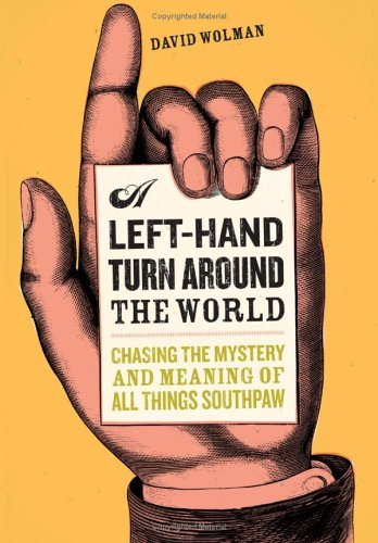 A Left Hand Turn Around the World: Chasing the Mystery and Meaning of All Things Southpaw  by  David Wolman