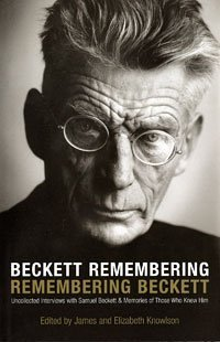 Beckett Remembering, Remembering Beckett: Uncollected Interviews With Samuel Beckett And Memories Of Those Who Knew Him  by  James Knowlson