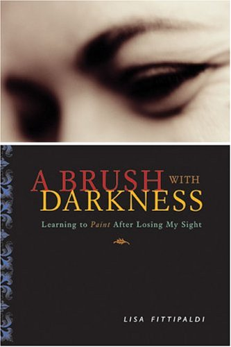 Brush with Darkness: Learning to Paint After Losing My Sight  by  Lisa Fittipaldi