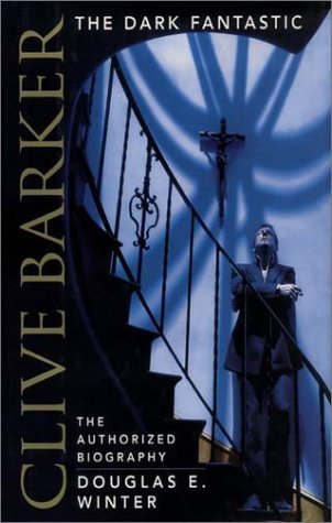 Clive Barker: The Dark Fantastic: The Authorized Biography Douglas E. Winter