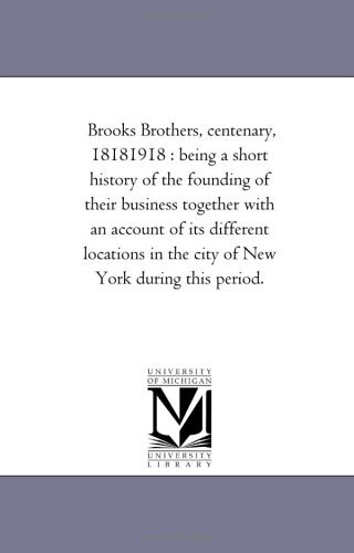 Brooks Brothers, Centenary, 18181918:  Being A Short History Of The Founding Of Their Business Together With An Account Of Its Different Locations In The City Of New York During This Period Michigan Historical Reprint Series