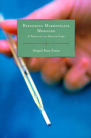 Redeeming Marketplace Medicine: A Theology Of Health Care  by  Abigail Rian Evans